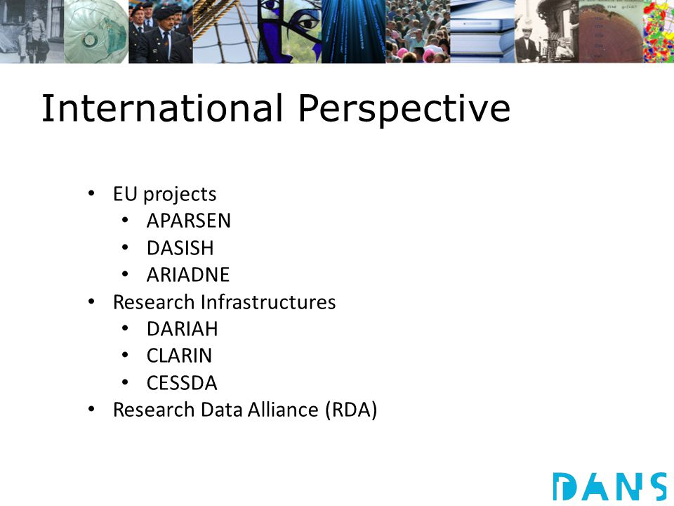 International Perspective EU projects APARSEN DASISH ARIADNE Research Infrastructures DARIAH CLARIN CESSDA Research Data Alliance (RDA)