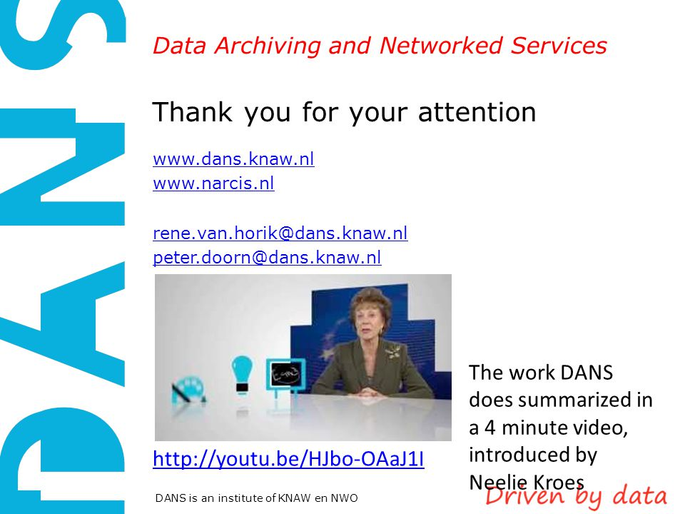 Data Archiving and Networked Services DANS is an institute of KNAW en NWO Thank you for your attention www.dans.knaw.nl www.narcis.nl rene.van.horik@dans.knaw.nl peter.doorn@dans.knaw.nl http://youtu.be/HJbo-OAaJ1I The work DANS does summarized in a 4 minute video, introduced by Neelie Kroes