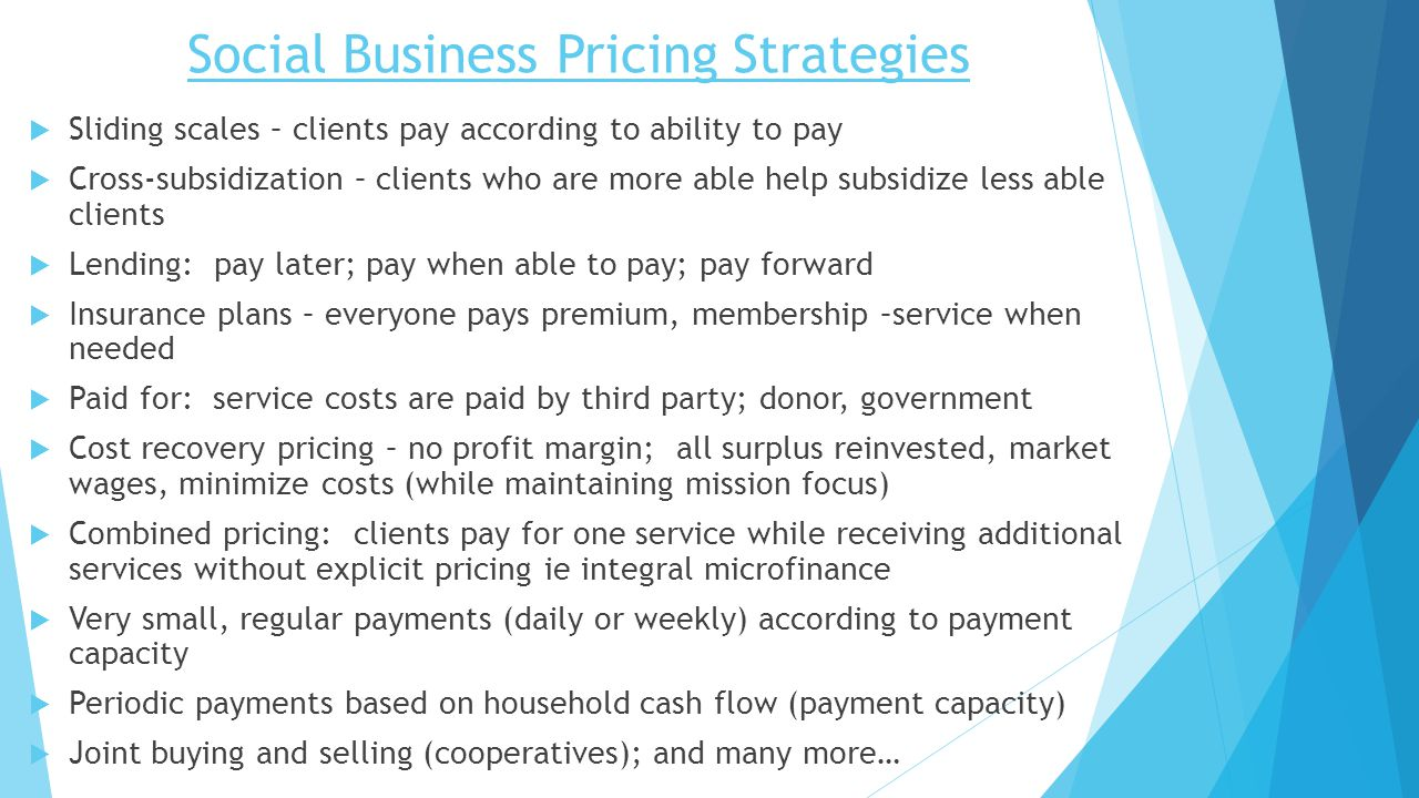 Social Business Pricing Strategies  Sliding scales – clients pay according to ability to pay  Cross-subsidization – clients who are more able help subsidize less able clients  Lending: pay later; pay when able to pay; pay forward  Insurance plans – everyone pays premium, membership –service when needed  Paid for: service costs are paid by third party; donor, government  Cost recovery pricing – no profit margin; all surplus reinvested, market wages, minimize costs (while maintaining mission focus)  Combined pricing: clients pay for one service while receiving additional services without explicit pricing ie integral microfinance  Very small, regular payments (daily or weekly) according to payment capacity  Periodic payments based on household cash flow (payment capacity)  Joint buying and selling (cooperatives); and many more…