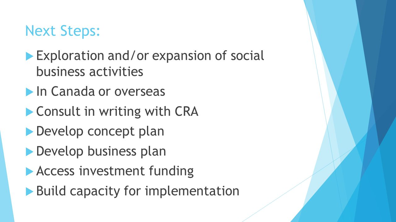 Next Steps:  Exploration and/or expansion of social business activities  In Canada or overseas  Consult in writing with CRA  Develop concept plan  Develop business plan  Access investment funding  Build capacity for implementation