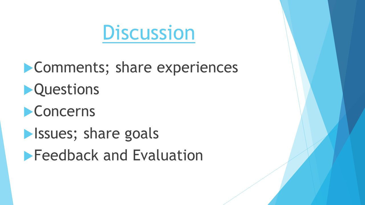 Discussion  Comments; share experiences  Questions  Concerns  Issues; share goals  Feedback and Evaluation