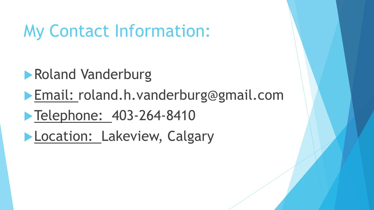 My Contact Information:  Roland Vanderburg  Email: roland.h.vanderburg@gmail.com  Telephone: 403-264-8410  Location: Lakeview, Calgary