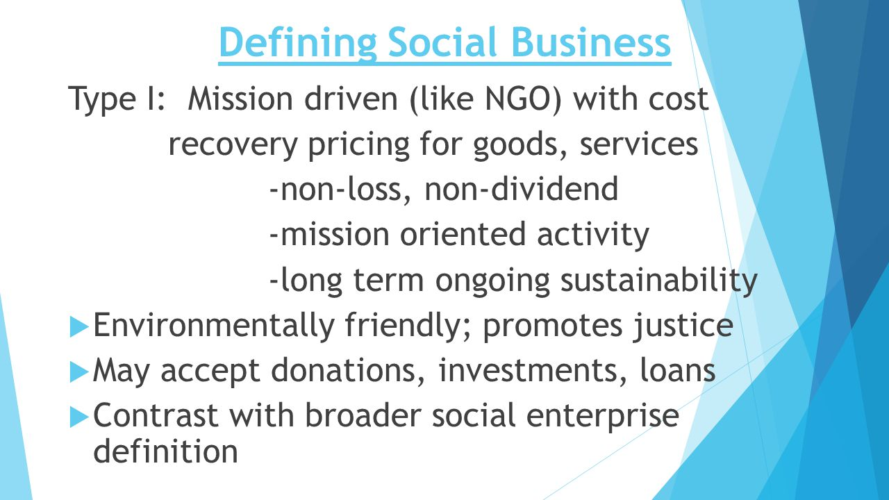 Defining Social Business Type I: Mission driven (like NGO) with cost recovery pricing for goods, services -non-loss, non-dividend -mission oriented activity -long term ongoing sustainability  Environmentally friendly; promotes justice  May accept donations, investments, loans  Contrast with broader social enterprise definition