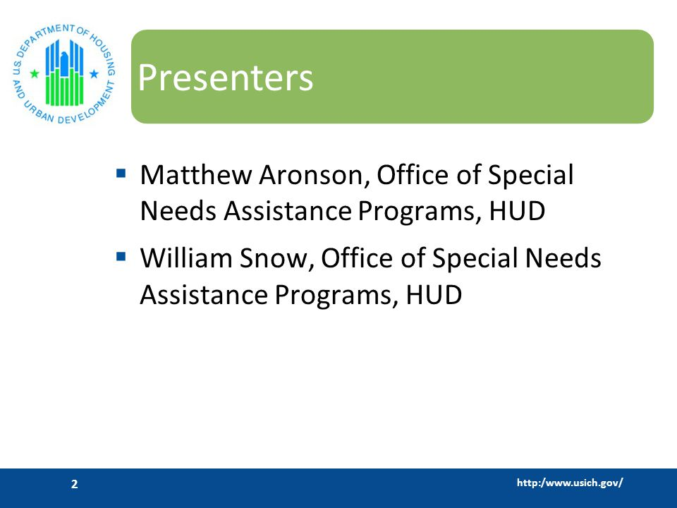 http:/www.usich.gov/ 2 Presenters  Matthew Aronson, Office of Special Needs Assistance Programs, HUD  William Snow, Office of Special Needs Assistance Programs, HUD