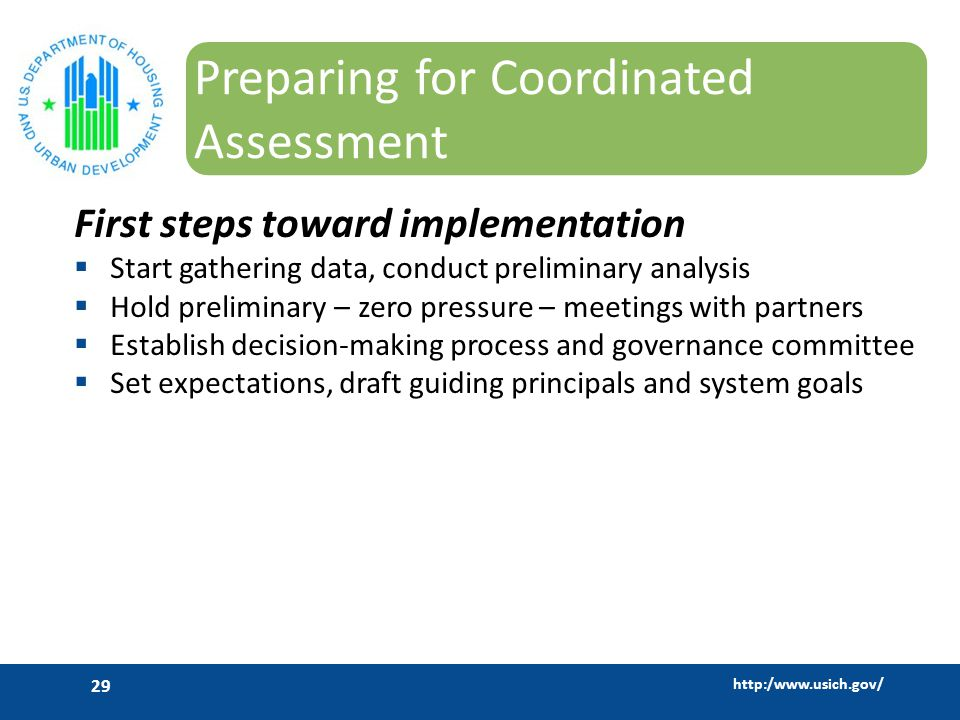 http:/www.usich.gov/ 29 Preparing for Coordinated Assessment First steps toward implementation  Start gathering data, conduct preliminary analysis  Hold preliminary – zero pressure – meetings with partners  Establish decision-making process and governance committee  Set expectations, draft guiding principals and system goals