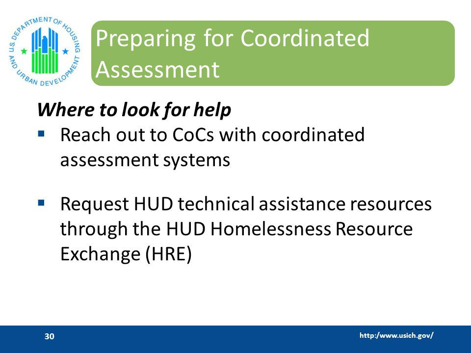 http:/www.usich.gov/ 30 Preparing for Coordinated Assessment Where to look for help  Reach out to CoCs with coordinated assessment systems  Request HUD technical assistance resources through the HUD Homelessness Resource Exchange (HRE)