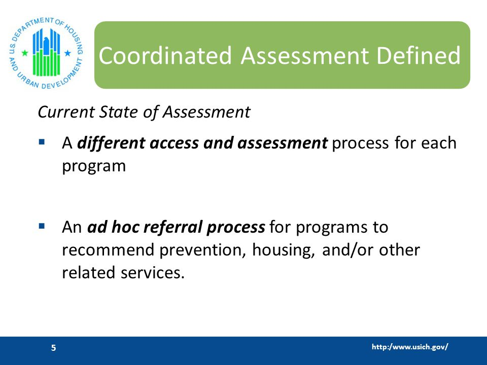 http:/www.usich.gov/ 5 Coordinated Assessment Defined Current State of Assessment  A different access and assessment process for each program  An ad hoc referral process for programs to recommend prevention, housing, and/or other related services.
