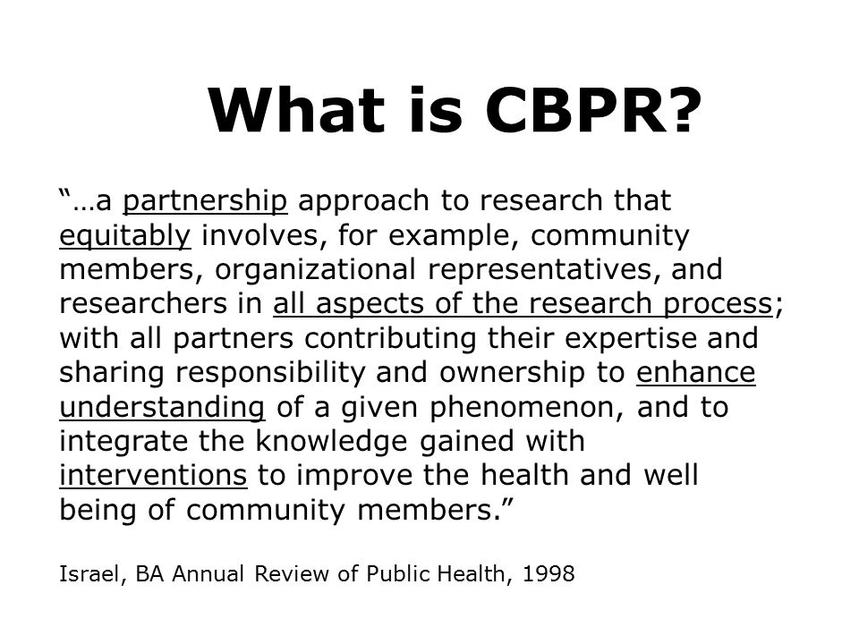 "What is CBPR? ""…a partnership approach to research that equitably involves, for example, community members, organizational representatives, and resear"