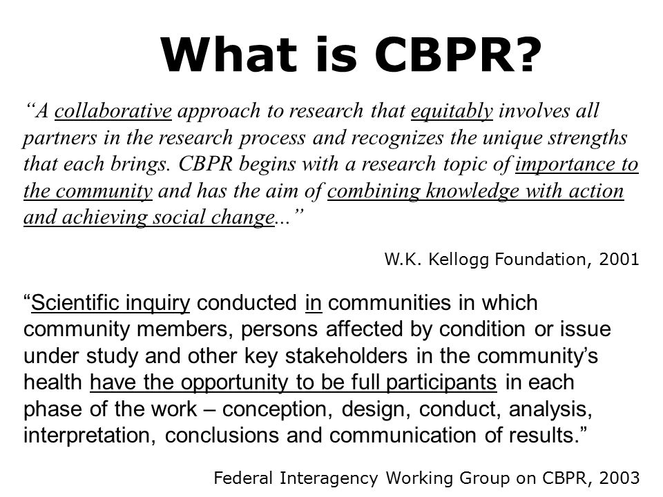 "What is CBPR? ""A collaborative approach to research that equitably involves all partners in the research process and recognizes the unique strengths t"