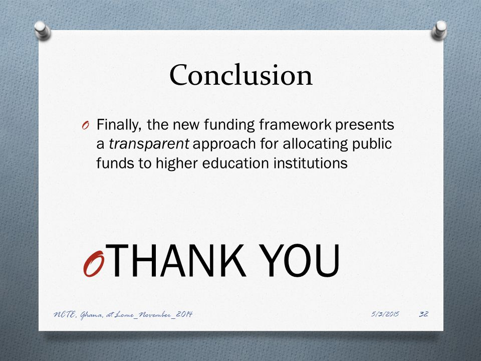 Conclusion O Finally, the new funding framework presents a transparent approach for allocating public funds to higher education institutions O THANK YOU 5/3/2015 NCTE, Ghana, at Lome_November_201432