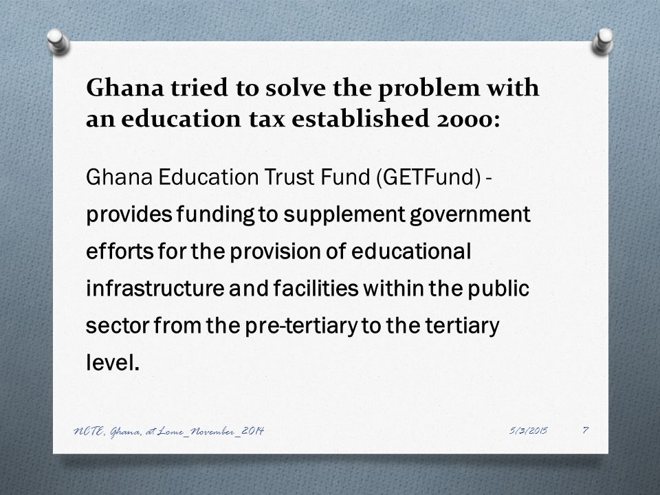 Ghana tried to solve the problem with an education tax established 2000: Ghana Education Trust Fund (GETFund) - provides funding to supplement government efforts for the provision of educational infrastructure and facilities within the public sector from the pre-tertiary to the tertiary level.