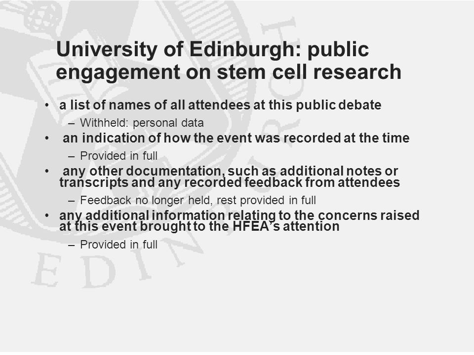 University of Edinburgh: public engagement on stem cell research a list of names of all attendees at this public debate –Withheld: personal data an indication of how the event was recorded at the time –Provided in full any other documentation, such as additional notes or transcripts and any recorded feedback from attendees –Feedback no longer held, rest provided in full any additional information relating to the concerns raised at this event brought to the HFEA's attention –Provided in full