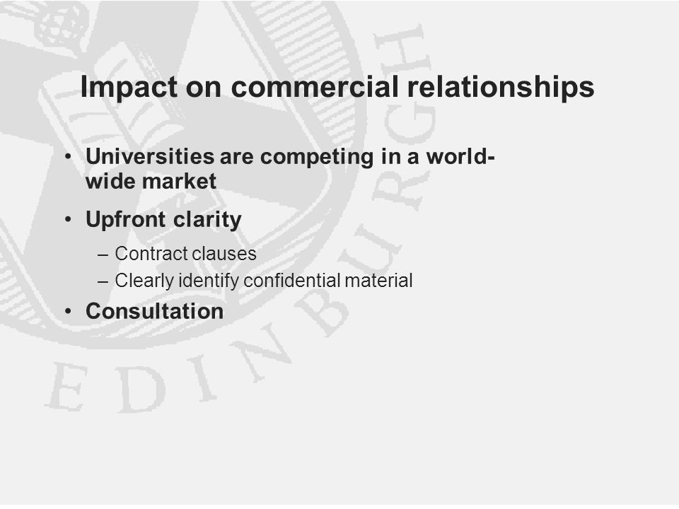 Impact on commercial relationships Universities are competing in a world- wide market Upfront clarity –Contract clauses –Clearly identify confidential material Consultation