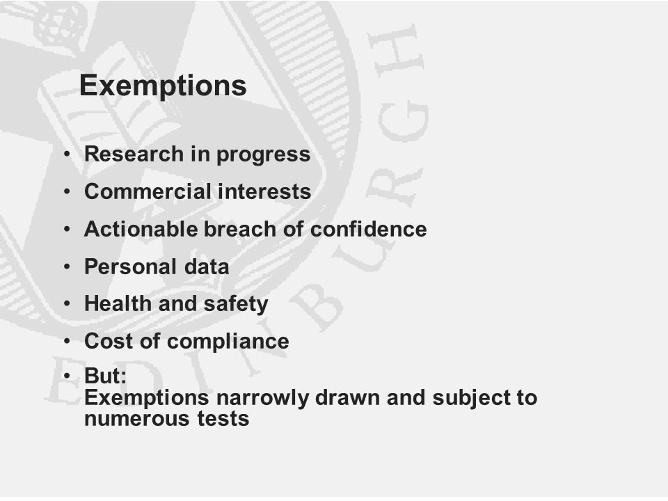 Exemptions Research in progress Commercial interests Actionable breach of confidence Personal data Health and safety Cost of compliance But: Exemptions narrowly drawn and subject to numerous tests