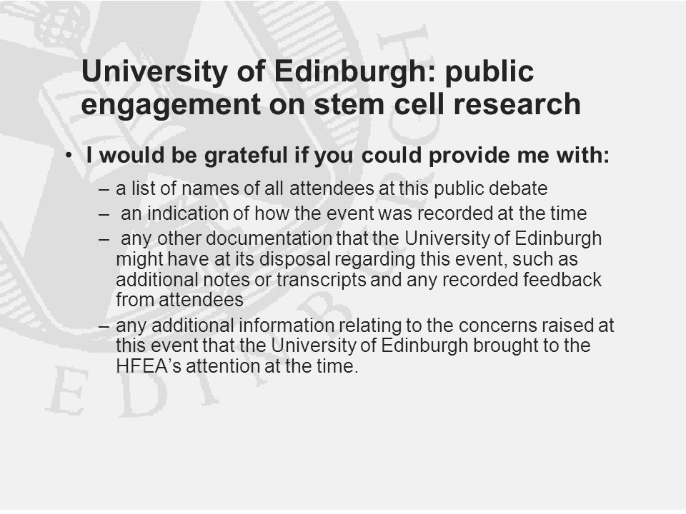University of Edinburgh: public engagement on stem cell research I would be grateful if you could provide me with: –a list of names of all attendees at this public debate – an indication of how the event was recorded at the time – any other documentation that the University of Edinburgh might have at its disposal regarding this event, such as additional notes or transcripts and any recorded feedback from attendees –any additional information relating to the concerns raised at this event that the University of Edinburgh brought to the HFEA's attention at the time.
