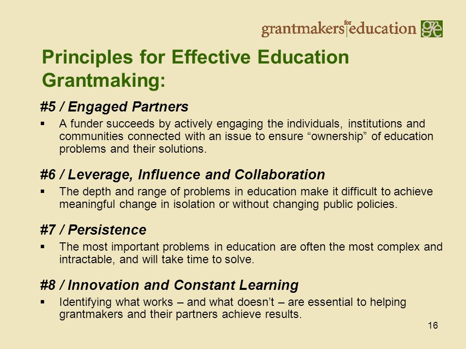 16 Principles for Effective Education Grantmaking: #5 / Engaged Partners  A funder succeeds by actively engaging the individuals, institutions and communities connected with an issue to ensure ownership of education problems and their solutions.