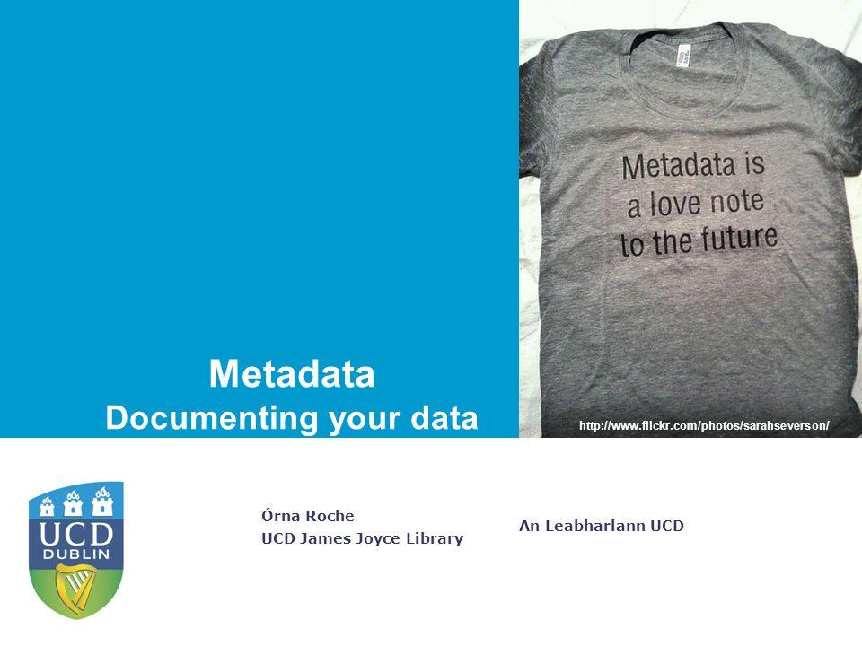 An Leabharlann UCD Órna Roche UCD James Joyce Library Metadata Documenting your data http://www.flickr.com/photos/sarahseverson/