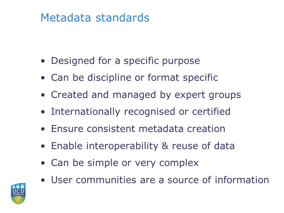 Metadata standards Designed for a specific purpose Can be discipline or format specific Created and managed by expert groups Internationally recognise