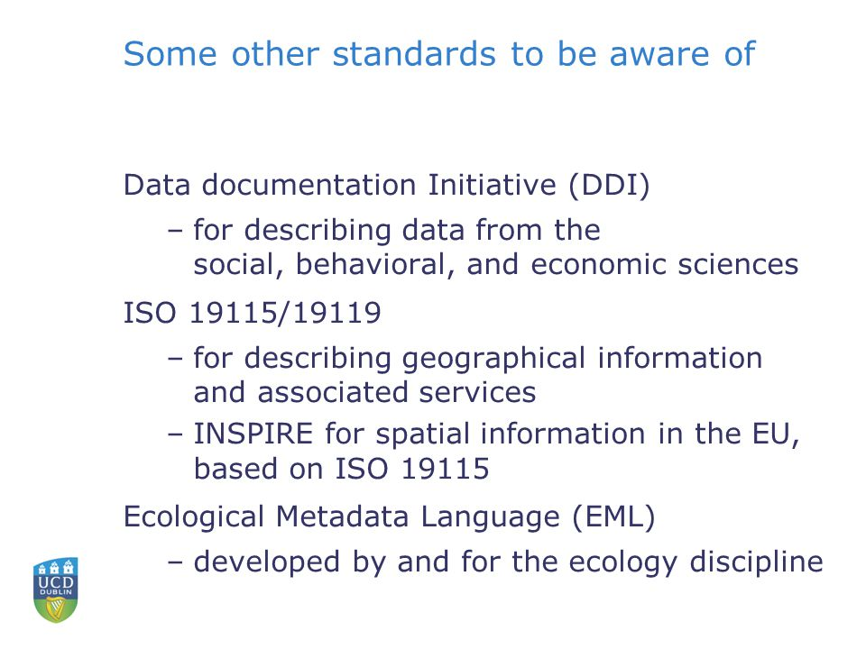 Some other standards to be aware of Data documentation Initiative (DDI) –for describing data from the social, behavioral, and economic sciences ISO 19115/19119 –for describing geographical information and associated services –INSPIRE for spatial information in the EU, based on ISO 19115 Ecological Metadata Language (EML) –developed by and for the ecology discipline