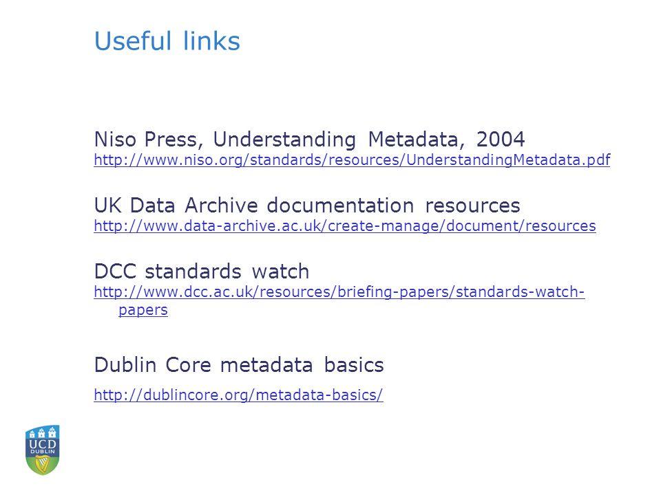 Useful links Niso Press, Understanding Metadata, 2004 http://www.niso.org/standards/resources/UnderstandingMetadata.pdf UK Data Archive documentation resources http://www.data-archive.ac.uk/create-manage/document/resources DCC standards watch http://www.dcc.ac.uk/resources/briefing-papers/standards-watch- papers Dublin Core metadata basics http://dublincore.org/metadata-basics/
