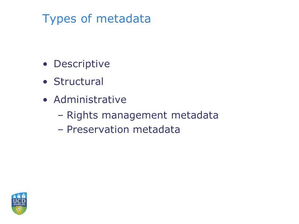 Types of metadata Descriptive Structural Administrative –Rights management metadata –Preservation metadata