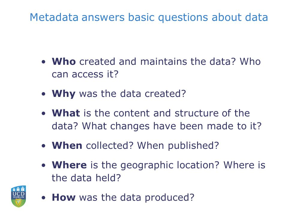 Metadata answers basic questions about data Who created and maintains the data.