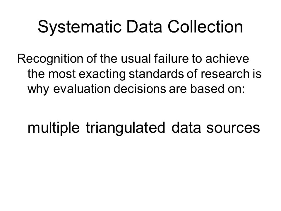 Systematic Data Collection Recognition of the usual failure to achieve the most exacting standards of research is why evaluation decisions are based o