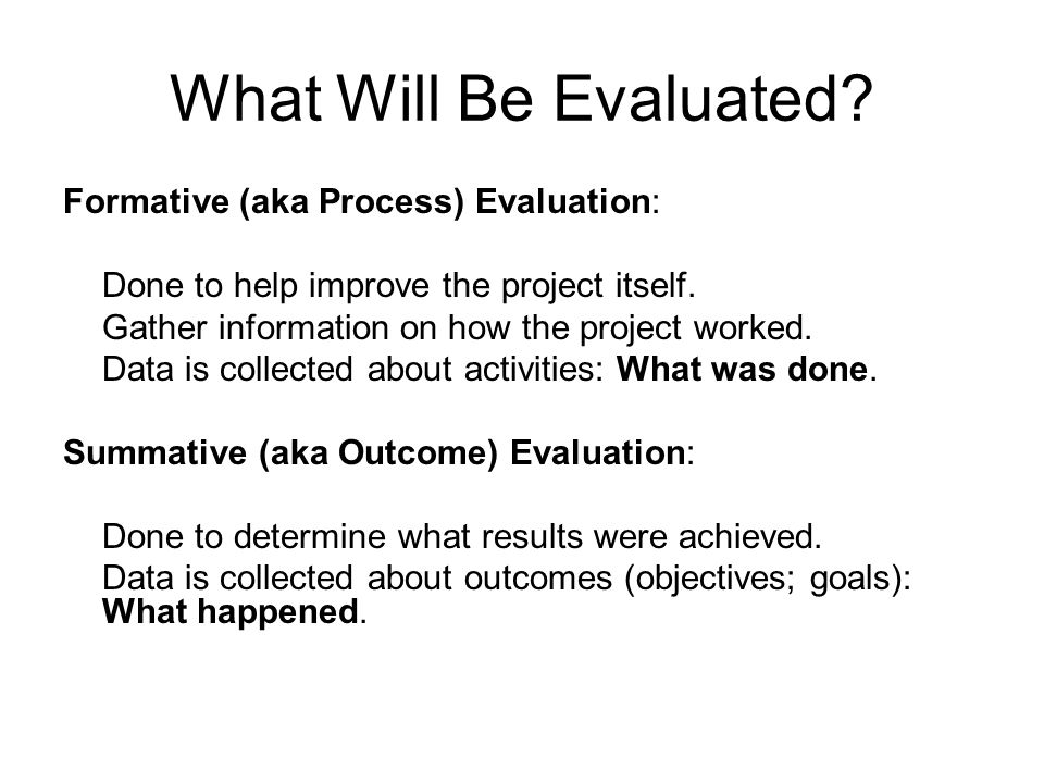 What Will Be Evaluated? Formative (aka Process) Evaluation: Done to help improve the project itself. Gather information on how the project worked. Dat