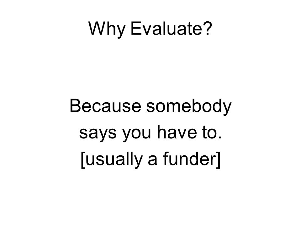 Why Evaluate? Because somebody says you have to. [usually a funder]