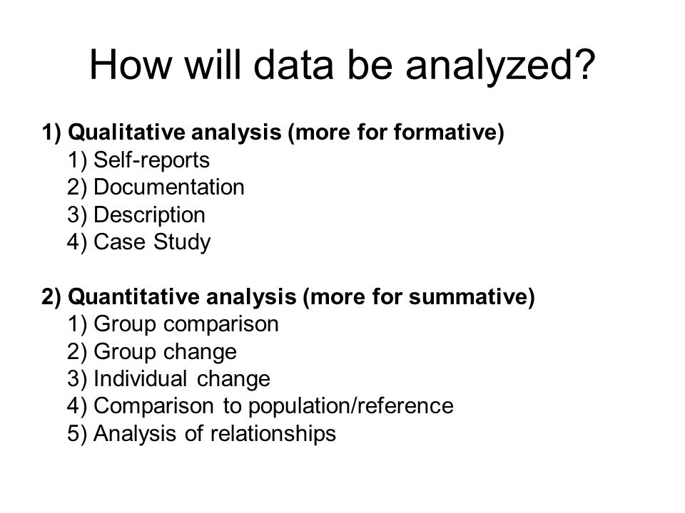How will data be analyzed? 1) Qualitative analysis (more for formative) 1) Self-reports 2) Documentation 3) Description 4) Case Study 2) Quantitative