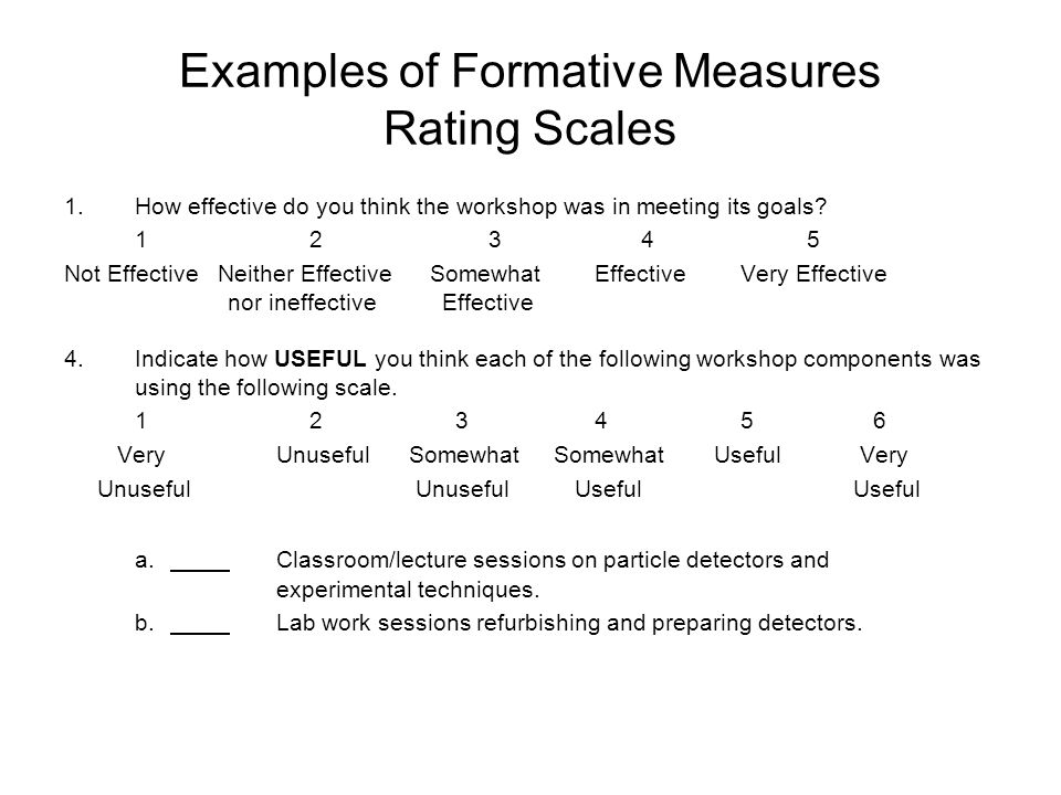 Examples of Formative Measures Rating Scales 1.How effective do you think the workshop was in meeting its goals? 1 23 45 Not Effective Neither Effecti