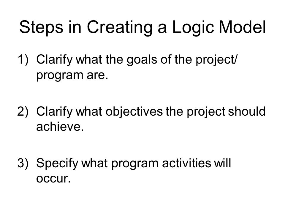 Steps in Creating a Logic Model 1)Clarify what the goals of the project/ program are. 2)Clarify what objectives the project should achieve. 3)Specify