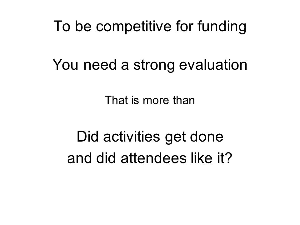 To be competitive for funding You need a strong evaluation That is more than Did activities get done and did attendees like it?