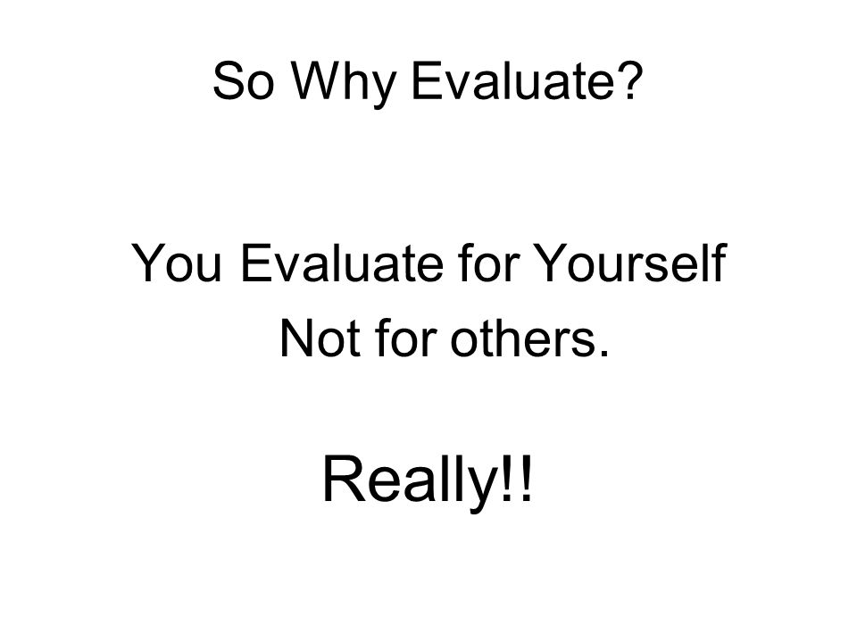 So Why Evaluate? You Evaluate for Yourself Not for others. Really!!