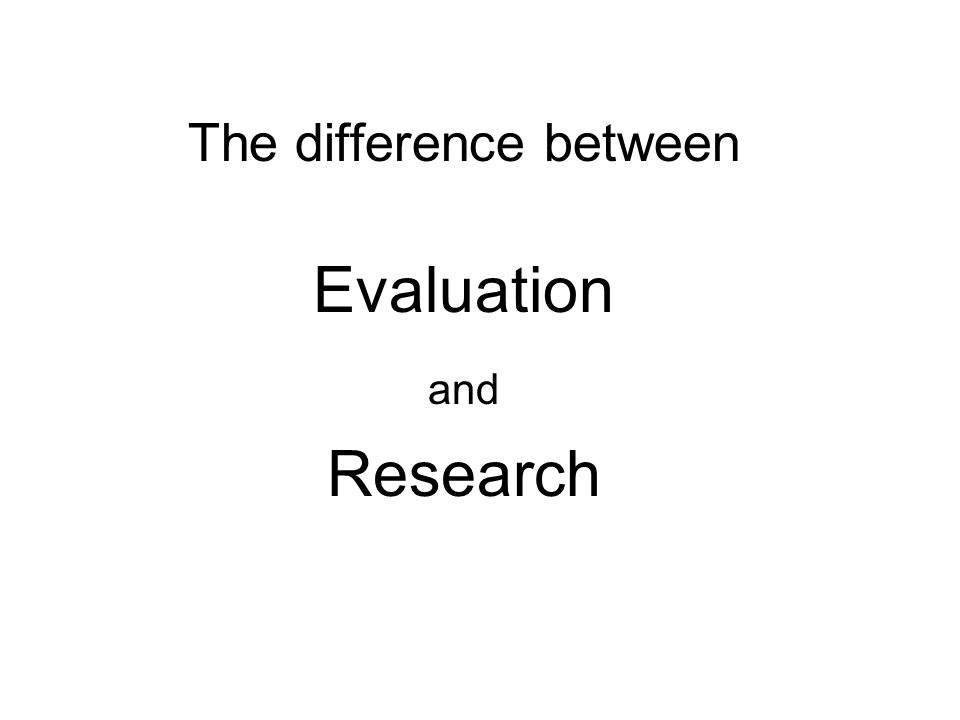 Evaluation vs Research Evaluation and Research DO NOT differ in: Data collection tools Methodologies Analysis methods