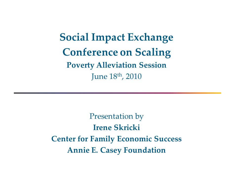Social Impact Exchange Conference on Scaling Poverty Alleviation Session June 18 th, 2010 Presentation by Irene Skricki Center for Family Economic Success Annie E.