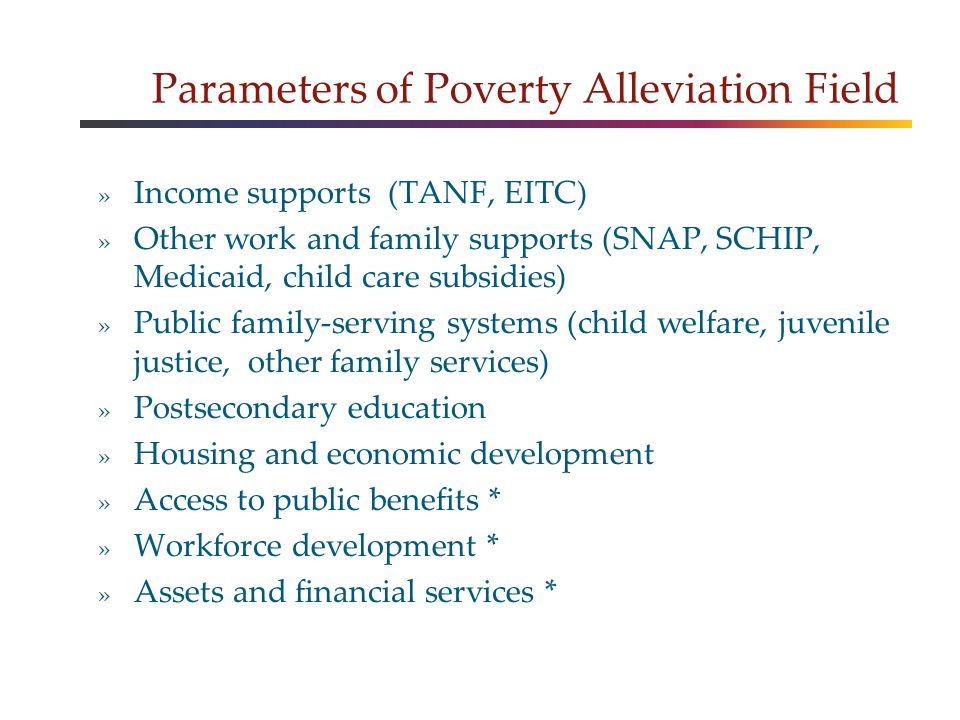 Parameters of Poverty Alleviation Field » Income supports (TANF, EITC) » Other work and family supports (SNAP, SCHIP, Medicaid, child care subsidies) » Public family-serving systems (child welfare, juvenile justice, other family services) » Postsecondary education » Housing and economic development » Access to public benefits * » Workforce development * » Assets and financial services *