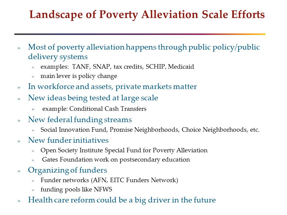 Landscape of Poverty Alleviation Scale Efforts » Most of poverty alleviation happens through public policy/public delivery systems » examples: TANF, SNAP, tax credits, SCHIP, Medicaid » main lever is policy change » In workforce and assets, private markets matter » New ideas being tested at large scale » example: Conditional Cash Transfers » New federal funding streams » Social Innovation Fund, Promise Neighborhoods, Choice Neighborhoods, etc.