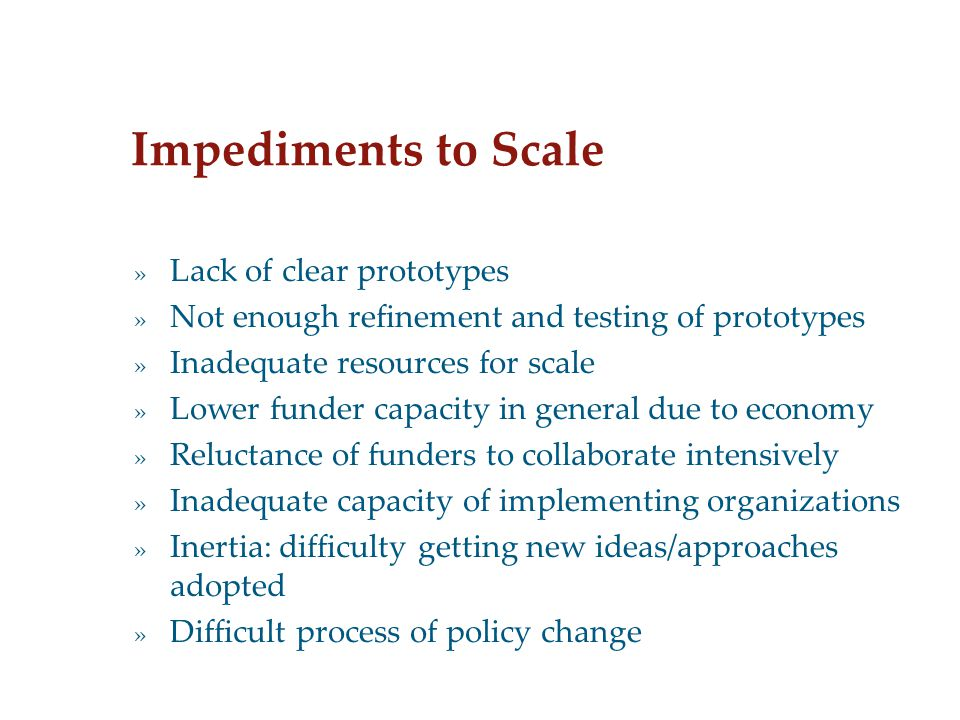Impediments to Scale » Lack of clear prototypes » Not enough refinement and testing of prototypes » Inadequate resources for scale » Lower funder capacity in general due to economy » Reluctance of funders to collaborate intensively » Inadequate capacity of implementing organizations » Inertia: difficulty getting new ideas/approaches adopted » Difficult process of policy change