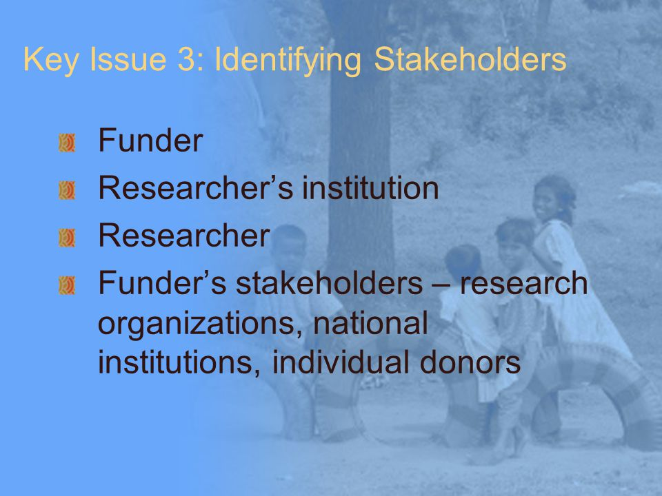 Key Issue 3: Identifying Stakeholders Funder Researcher's institution Researcher Funder's stakeholders – research organizations, national institutions, individual donors