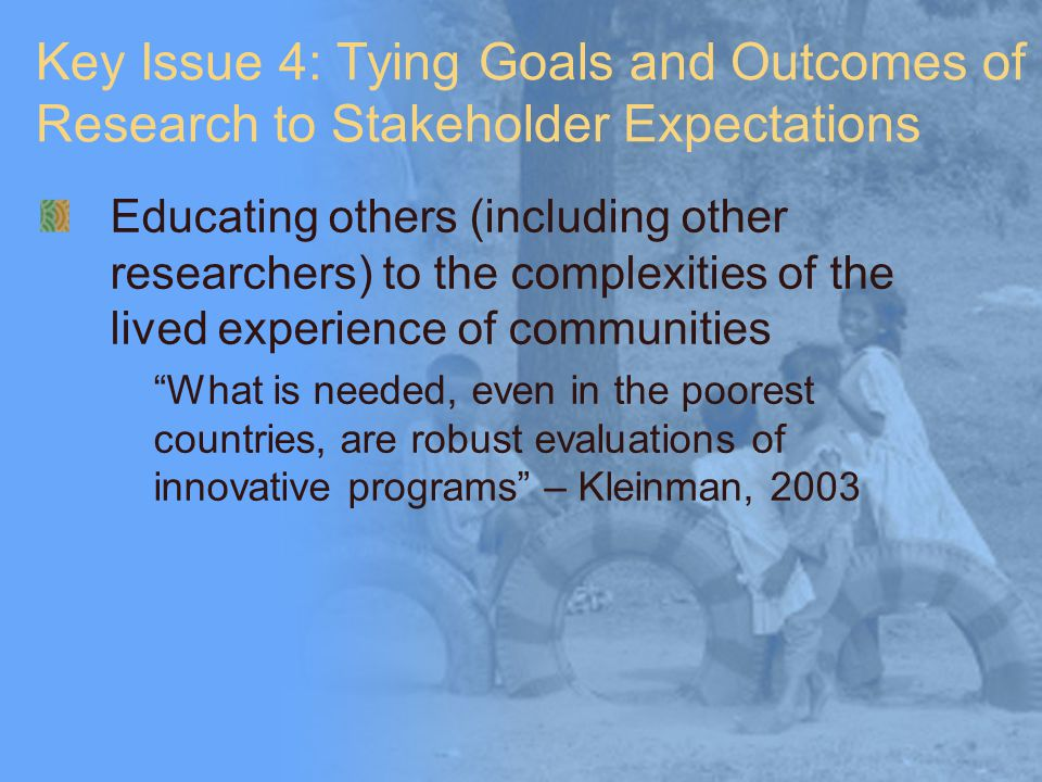 Key Issue 4: Tying Goals and Outcomes of Research to Stakeholder Expectations Educating others (including other researchers) to the complexities of th