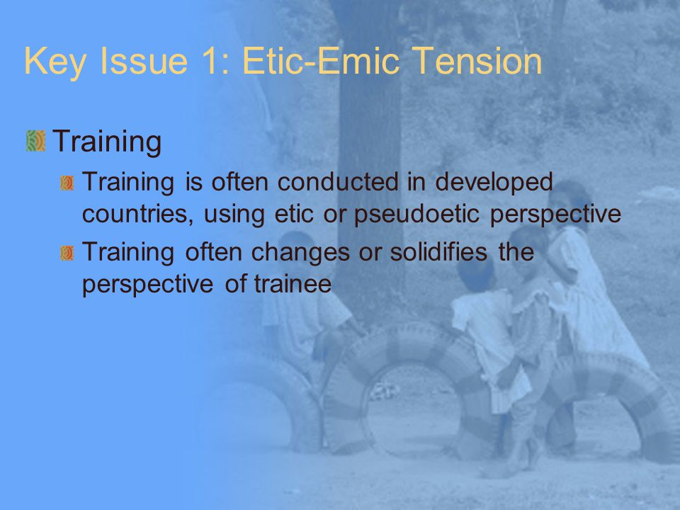 Key Issue 1: Etic-Emic Tension Training Training is often conducted in developed countries, using etic or pseudoetic perspective Training often changes or solidifies the perspective of trainee