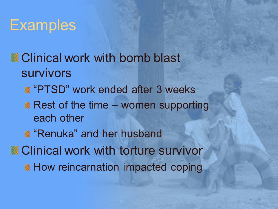 Examples Clinical work with bomb blast survivors PTSD work ended after 3 weeks Rest of the time – women supporting each other Renuka and her husband Clinical work with torture survivor How reincarnation impacted coping