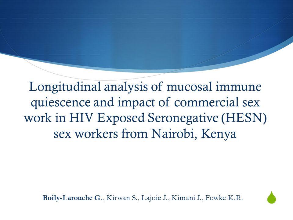 Longitudinal analysis of mucosal immune quiescence and impact of commercial sex work in HIV Exposed Seronegative (HESN) sex workers from Nairobi, Kenya Boily-Larouche G., Kirwan S., Lajoie J., Kimani J., Fowke K.R.