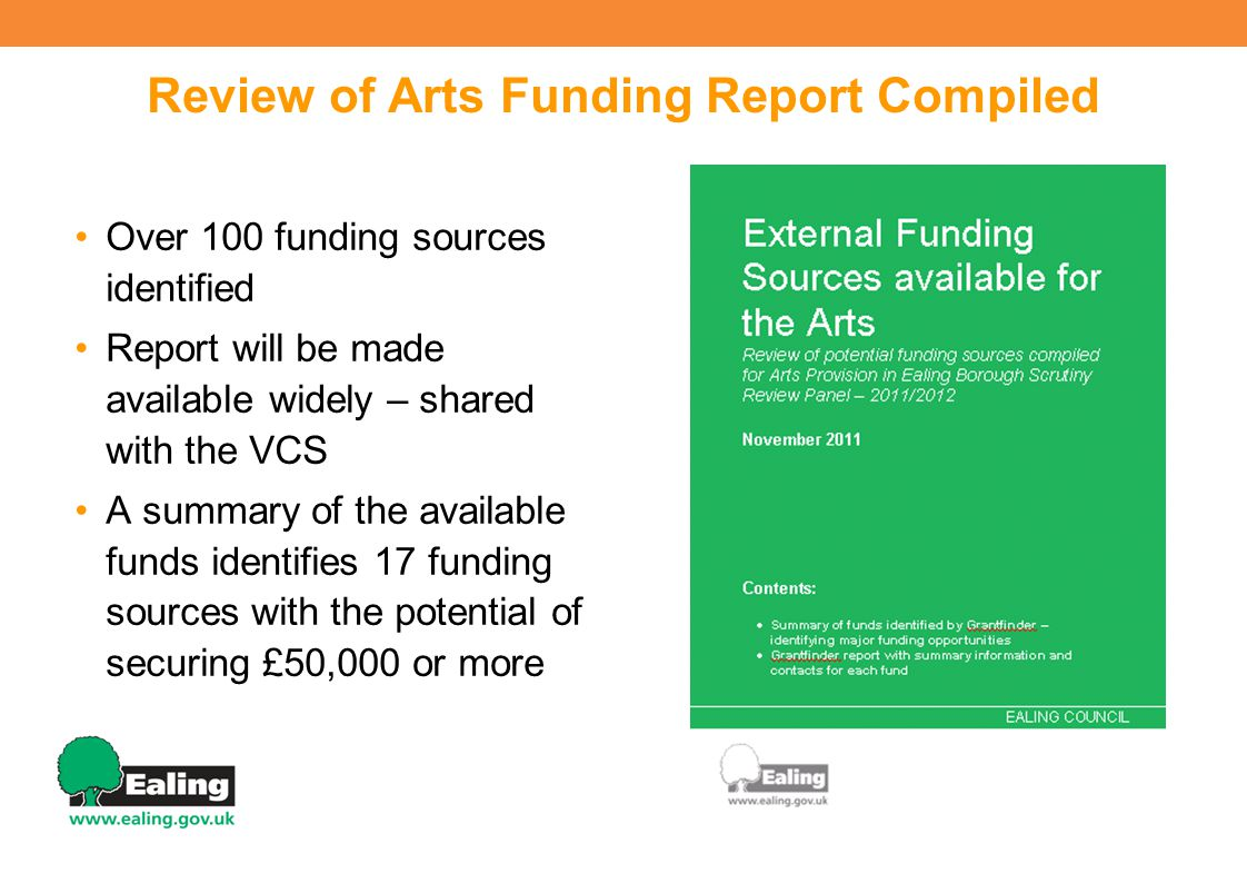 Review of Arts Funding Report Compiled Over 100 funding sources identified Report will be made available widely – shared with the VCS A summary of the available funds identifies 17 funding sources with the potential of securing £50,000 or more 6