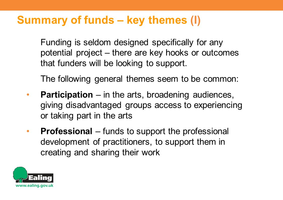 Summary of funds – key themes (I) Funding is seldom designed specifically for any potential project – there are key hooks or outcomes that funders will be looking to support.
