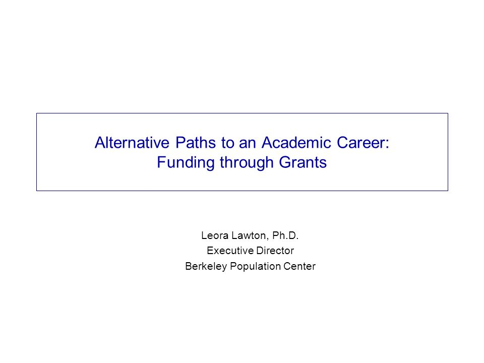 Alternative Paths to an Academic Career: Funding through Grants Leora Lawton, Ph.D.