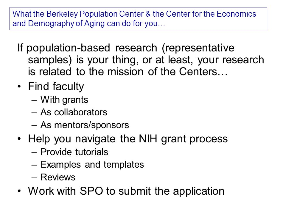What the Berkeley Population Center & the Center for the Economics and Demography of Aging can do for you… If population-based research (representative samples) is your thing, or at least, your research is related to the mission of the Centers… Find faculty –With grants –As collaborators –As mentors/sponsors Help you navigate the NIH grant process –Provide tutorials –Examples and templates –Reviews Work with SPO to submit the application