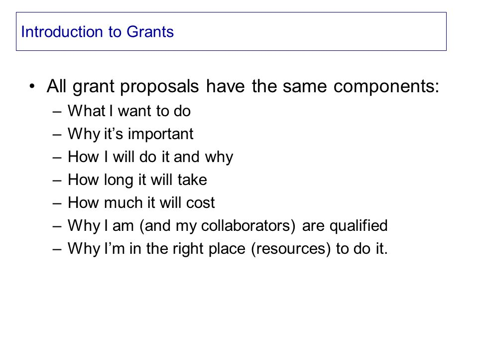 Introduction to Grants All grant proposals have the same components: –What I want to do –Why it's important –How I will do it and why –How long it will take –How much it will cost –Why I am (and my collaborators) are qualified –Why I'm in the right place (resources) to do it.