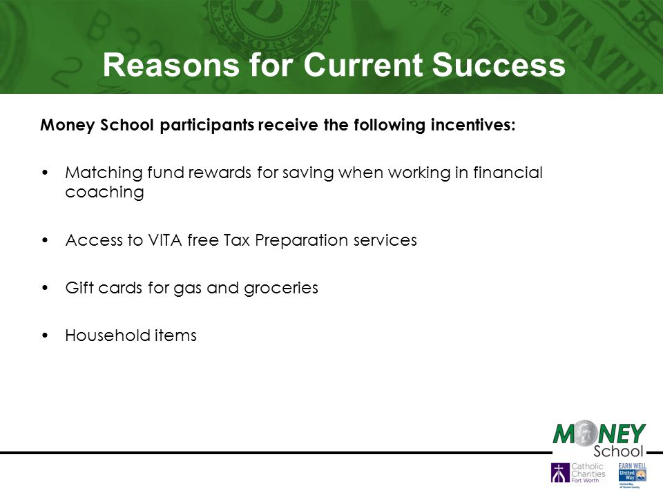 Reasons for Current Success Money School participants receive the following incentives: Matching fund rewards for saving when working in financial coaching Access to VITA free Tax Preparation services Gift cards for gas and groceries Household items